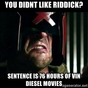 Judge Dredd I am the law - You didnt like Riddick? Sentence is 76 hours of Vin Diesel movies