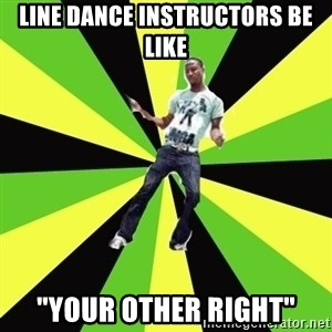 "TypicalDancehall - line dance instructors be like ""your other right"""