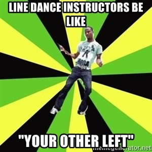 "TypicalDancehall - line dance instructors be like ""your other left"""