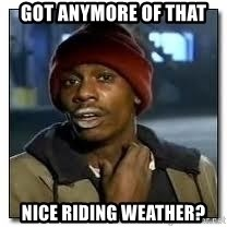 Dave Chapelle crackhead - Got anymore of that nice riding weather?