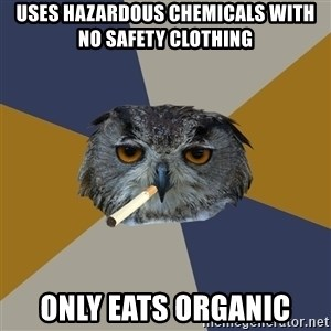 Art Student Owl - uses hazardous chemicals with no safety clothing only eats organic