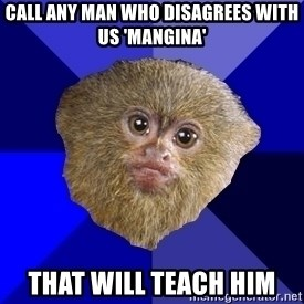 MRA Marmoset - Call any man who disagrees with us 'mangina' that will teach him