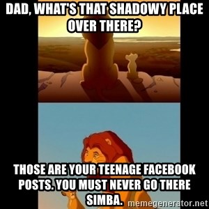 Lion King Shadowy Place - Dad, what's that shadowy place over there? those are your teenage facebook posts. you must never go there simba.