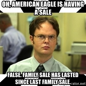 Dwight from the Office - Oh, American Eagle is having a sale FALSE. Family sale has lasted since last family sale.