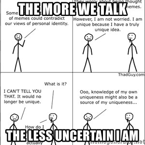 Memes - The MORE WE TALK THE LESS UNCERTAIN I AM