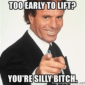 memeyeah - Too early to lift? You're silly bitch.