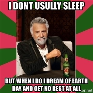 i dont usually - I dont Usully Sleep but when i do i dream of earth day and get no rest at all