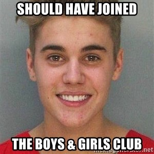 Jail Justin Bieber - should have joined the boys & girls club