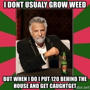 i dont usually - I dont usualy grow weed but when I do I put 120 behind the house and get caughtget
