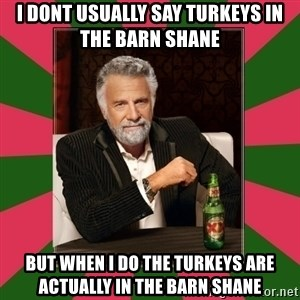 i dont usually - I dont usually say turkeys in the barn shane but when I do the turkeys are actually in the barn shane