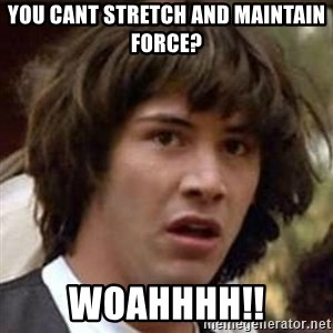 Conspiracy Keanu - You cant stretch and maintain force? WOAHHHH!!