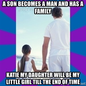 Father Daughter Meme - a son becomes a man and has a family Katie my daughter will be my little girl till the end of time