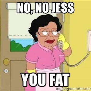 Consuela Hello No - No, no Jess You fat