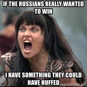 xena mad - If the russians really wanted to win I have something they could have huffed