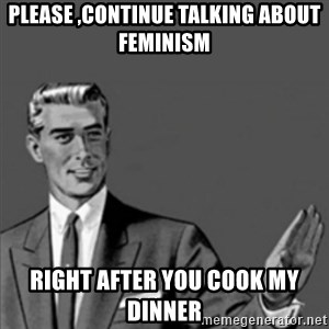 Correction Guy - please ,continue talking about feminism right after you cook my dinner
