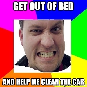 Asshole Father - get out of bed and help me clean the car