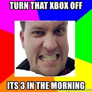 Asshole Father - turn that xbox off its 3 in the morning
