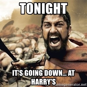 Spartan300 - TONIGHT It's going down... At Harry's
