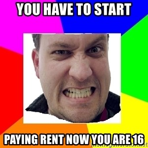 Asshole Father - you have to start paying rent now you are 16