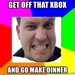 Asshole Father - GET off that xbox and go make dinner