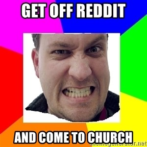 Asshole Father - Get off Reddit and come to church