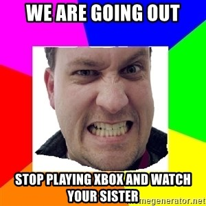 Asshole Father - we are going out stop playing xbox and watch your sister