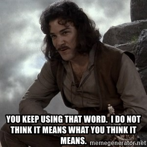 Inigo Montoya You keep using that word -  You keep using that word.  I do not think it means what you think it means.