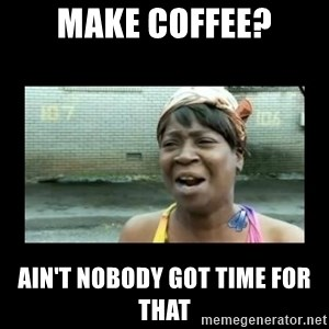 Nobody ain´t got time for that - make coffee? ain't nobody got time for that