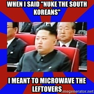 """kim jong un - When i said """"nuke the SoUth Koreans"""" I meant to Microwave the leftovers"""