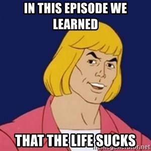 He-man1 - In this episode we learned  that the life sucks