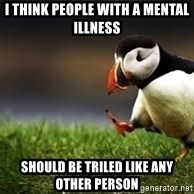 Unpopular Opinion - I think people with a mental illness Should be triled like any other person