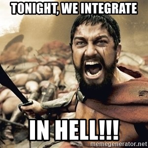 Spartan300 - TONIGHT, WE INTEGRATE IN HELL!!!