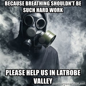 gas mask - Because breathing shouldn't be such hard work Please help us in latrobe valley