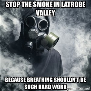 gas mask - Stop the smoke in Latrobe valley because breathing shouldn't be such hard work