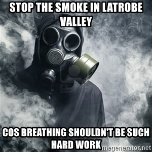 gas mask - stop the smoke in latrobe valley cos breathing shouldn't be such hard work