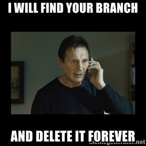 I will find you and kill you - I will find your branch and delete it forever