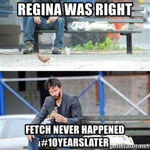 Sad Keanu - Regina was right  Fetch never happened #10yearslater