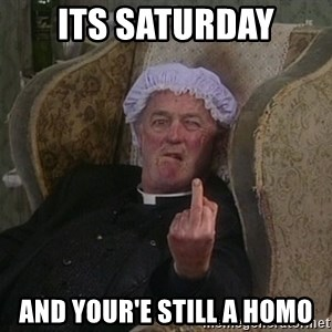 Things my homophobic mother says - its saturday And your'e still a HOMO