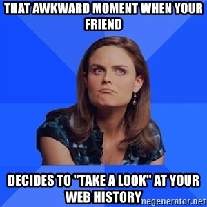 """Socially Awkward Brennan - That awkward moment when your friend decides to """"take a look"""" at your web history"""