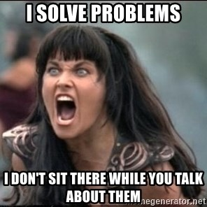 xena mad - I solve problems I don't sit there while you talk about them