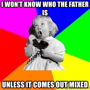ill informed 1950s advice child - I won't know who the father is Unless it comes out mixed