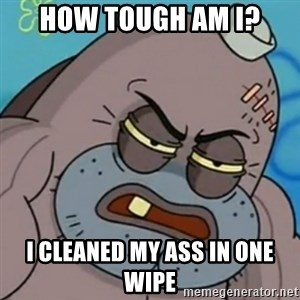 Spongebob How Tough Am I? - How tough am i? I cleaned my ass in one wipe
