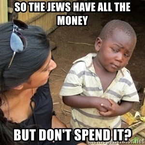 Skeptical 3rd World Kid - So the jews have all the money but don't spend it?