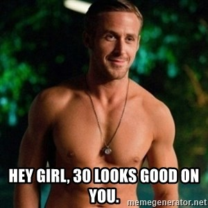 Hey Girl Ryan Gosling -  Hey girl, 30 looks good on you.