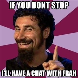Serj Tankian - If you dont stop I'll have a chat with frah