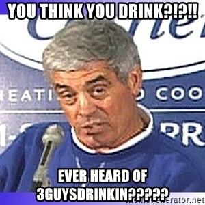 jim mora - You think you drink?!?!! Ever heard of 3guysdrinkin?????