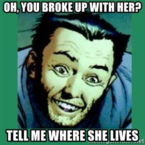 Douchebag Wolverine  - oh, you broke up with her? tell me where she lives