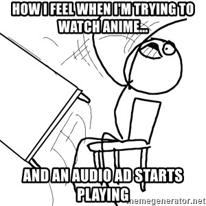 Desk Flip Rage Guy - how i feel when I'm trying to watch anime... and an audio ad starts playing