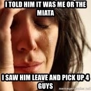 Crying lady - i told him it was me or the miata i saw him leave and pick up 4 guys