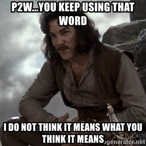 Inigo Montoya You keep using that word - P2W...You keep using that word i do not think it means what you think it means